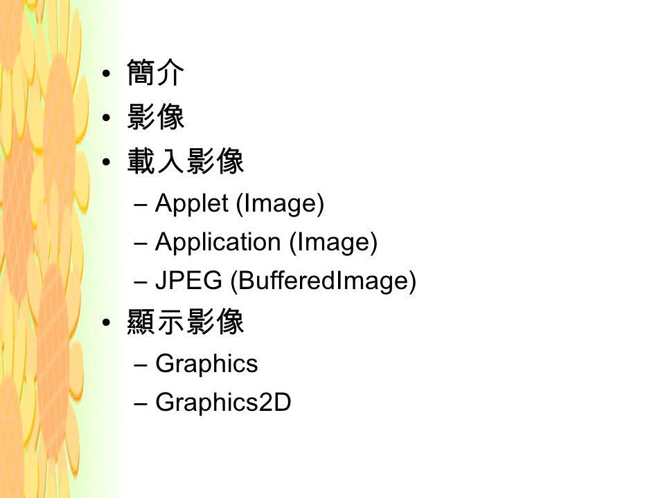 簡介 影像 載入影像 –Applet (Image) –Application (Image) –JPEG (BufferedImage) 顯示影像 –Graphics –Graphics2D