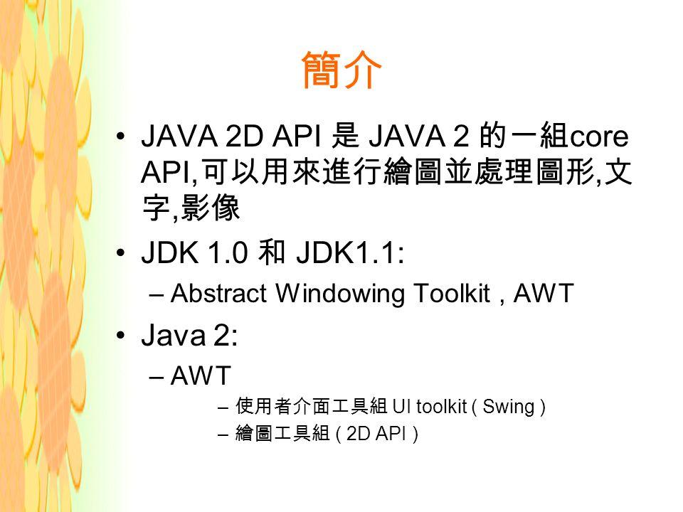 簡介 JAVA 2D API 是 JAVA 2 的一組 core API, 可以用來進行繪圖並處理圖形, 文 字, 影像 JDK 1.0 和 JDK1.1: –Abstract Windowing Toolkit, AWT Java 2: –AWT – 使用者介面工具組 UI toolkit ( Swing ) – 繪圖工具組 ( 2D API )