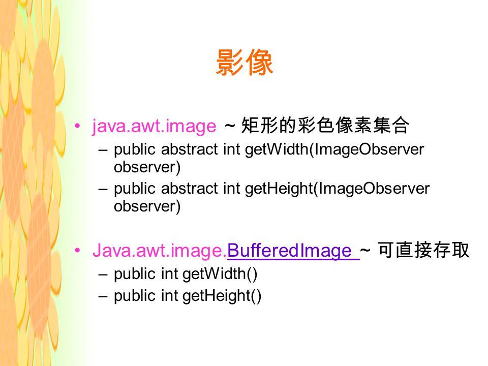影像 java.awt.image ~ 矩形的彩色像素集合 –public abstract int getWidth(ImageObserver observer) –public abstract int getHeight(ImageObserver observer) Java.awt.image.BufferedImage ~ 可直接存取BufferedImage –public int getWidth() –public int getHeight()