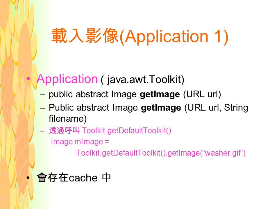 載入影像 (Application 1) Application ( java.awt.Toolkit) –public abstract Image getImage (URL url) –Public abstract Image getImage (URL url, String filename) – 透過呼叫 Toolkit.getDefaultToolkit() Image mImage = Toolkit.getDefaultToolkit().getImage( washer.gif ) 會存在 cache 中