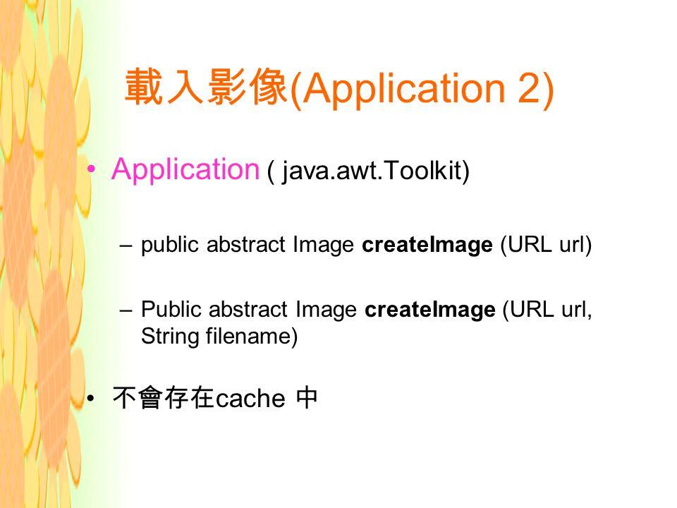 載入影像 (Application 2) Application ( java.awt.Toolkit) –public abstract Image createImage (URL url) –Public abstract Image createImage (URL url, String filename) 不會存在 cache 中