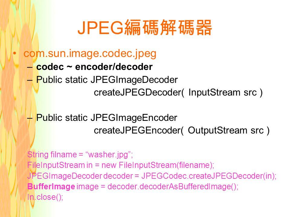 JPEG 編碼解碼器 com.sun.image.codec.jpeg –codec ~ encoder/decoder –Public static JPEGImageDecoder createJPEGDecoder( InputStream src ) –Public static JPEGImageEncoder createJPEGEncoder( OutputStream src ) String filname = washer.jpg ; FileInputStream in = new FileInputStream(filename); JPEGImageDecoder decoder = JPEGCodec.createJPEGDecoder(in); BufferImage image = decoder.decoderAsBufferedImage(); In.close();