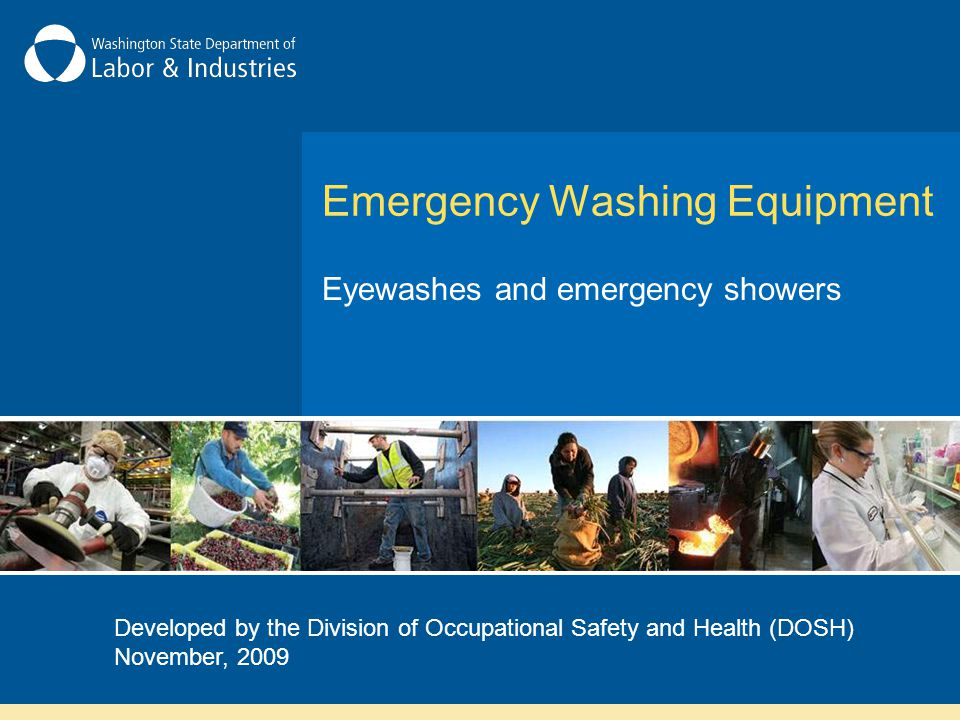 Emergency Washing Equipment Eyewashes and emergency showers Developed by the Division of Occupational Safety and Health (DOSH) November, 2009