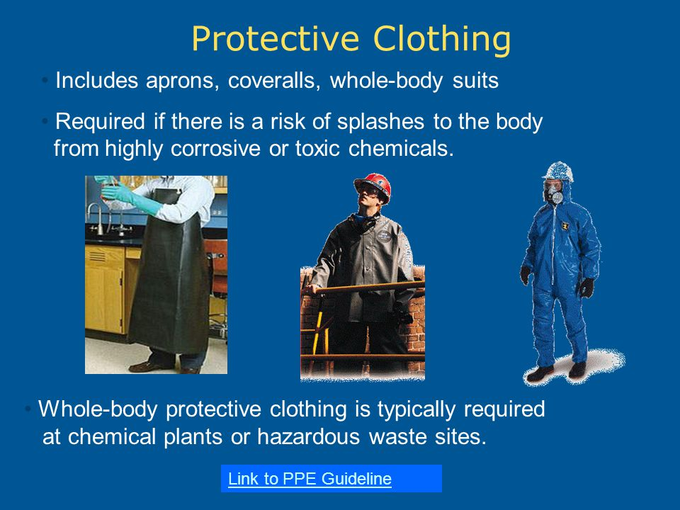 Protective Clothing Includes aprons, coveralls, whole-body suits Required if there is a risk of splashes to the body from highly corrosive or toxic chemicals.