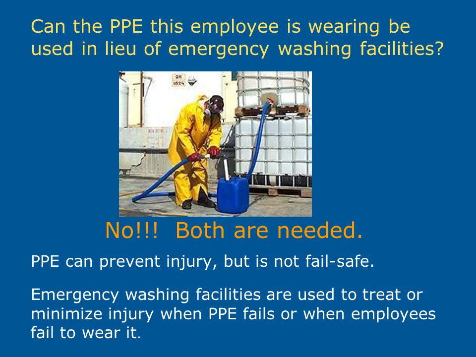 Can the PPE this employee is wearing be used in lieu of emergency washing facilities? No!!! Both are needed. PPE can prevent injury, but is not fail-s