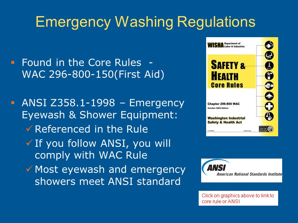 Emergency Washing Regulations  Found in the Core Rules - WAC 296-800-150(First Aid)  ANSI Z358.1-1998 – Emergency Eyewash & Shower Equipment: Referenced in the Rule If you follow ANSI, you will comply with WAC Rule Most eyewash and emergency showers meet ANSI standard Click on graphics above to link to core rule or ANSI