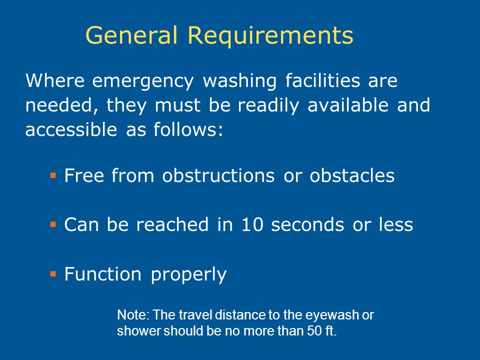 General Requirements Where emergency washing facilities are needed, they must be readily available and accessible as follows:  Free from obstructions or obstacles  Can be reached in 10 seconds or less  Function properly Note: The travel distance to the eyewash or shower should be no more than 50 ft.