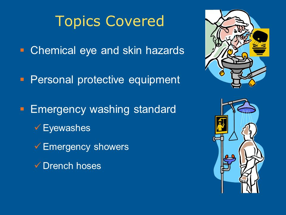 Topics Covered  Chemical eye and skin hazards  Personal protective equipment  Emergency washing standard Eyewashes Emergency showers Drench hoses