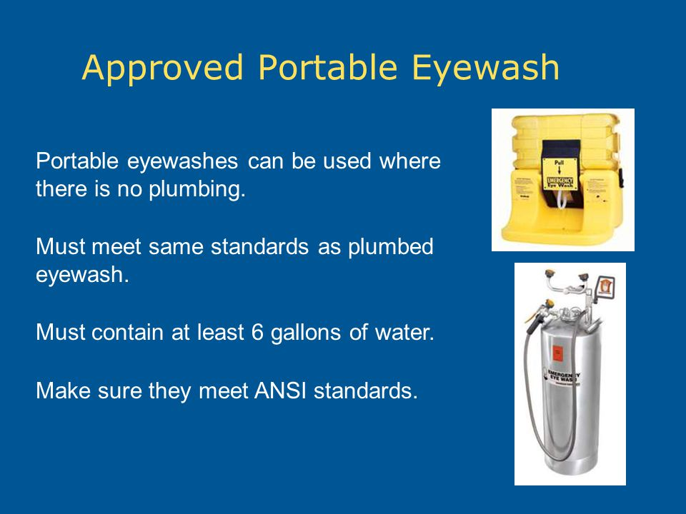 Approved Portable Eyewash Portable eyewashes can be used where there is no plumbing. Must meet same standards as plumbed eyewash. Must contain at leas