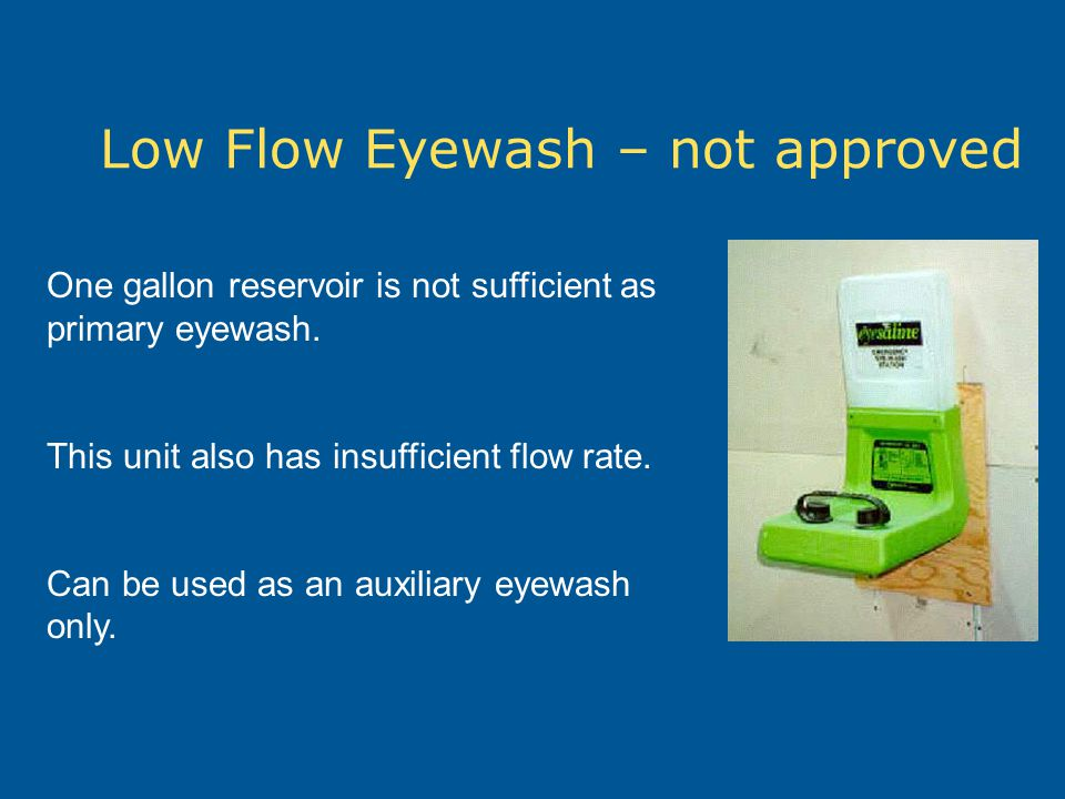 Low Flow Eyewash – not approved One gallon reservoir is not sufficient as primary eyewash. This unit also has insufficient flow rate. Can be used as a
