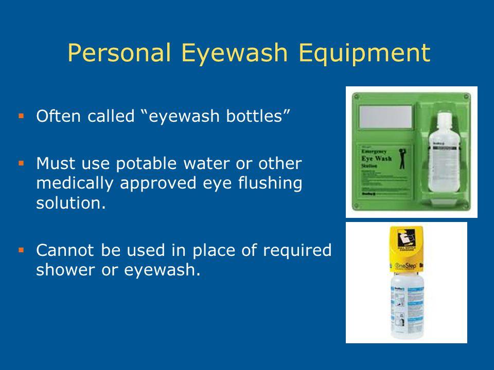 Personal Eyewash Equipment  Often called eyewash bottles  Must use potable water or other medically approved eye flushing solution.