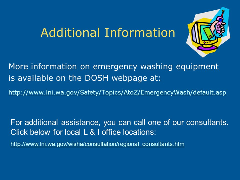 Additional Information More information on emergency washing equipment is available on the DOSH webpage at: http://www.lni.wa.gov/Safety/Topics/AtoZ/E