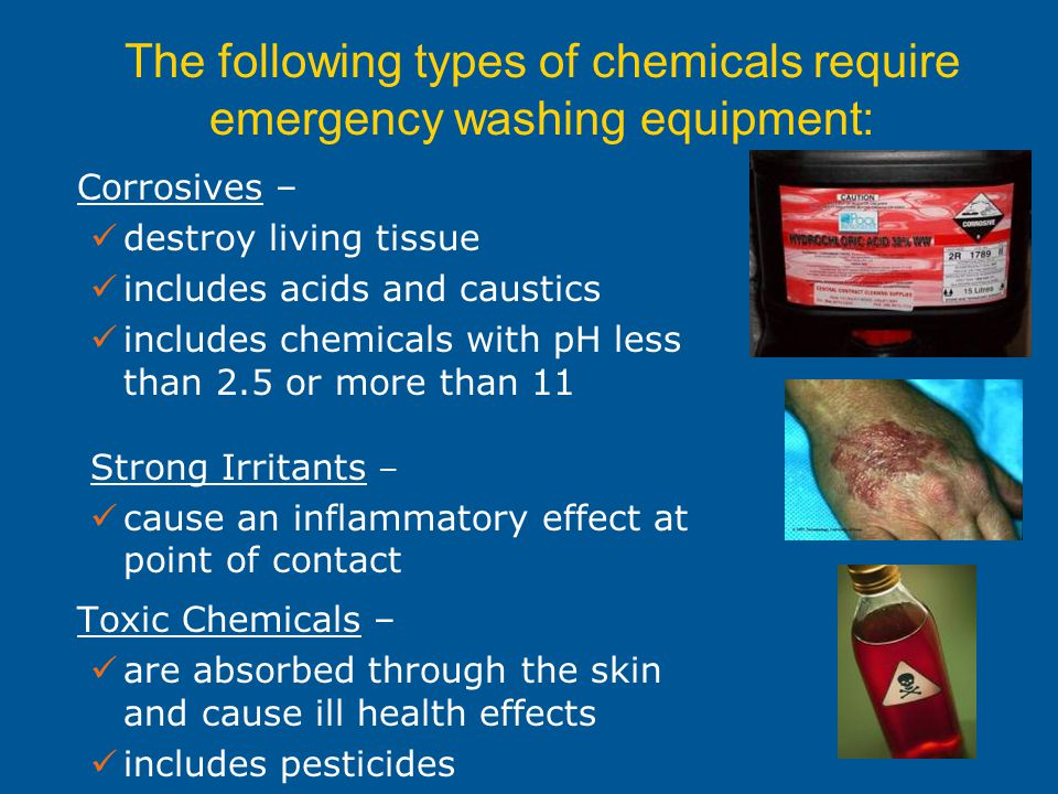 Corrosives – destroy living tissue includes acids and caustics includes chemicals with pH less than 2.5 or more than 11 Strong Irritants – cause an inflammatory effect at point of contact Toxic Chemicals – are absorbed through the skin and cause ill health effects includes pesticides The following types of chemicals require emergency washing equipment: