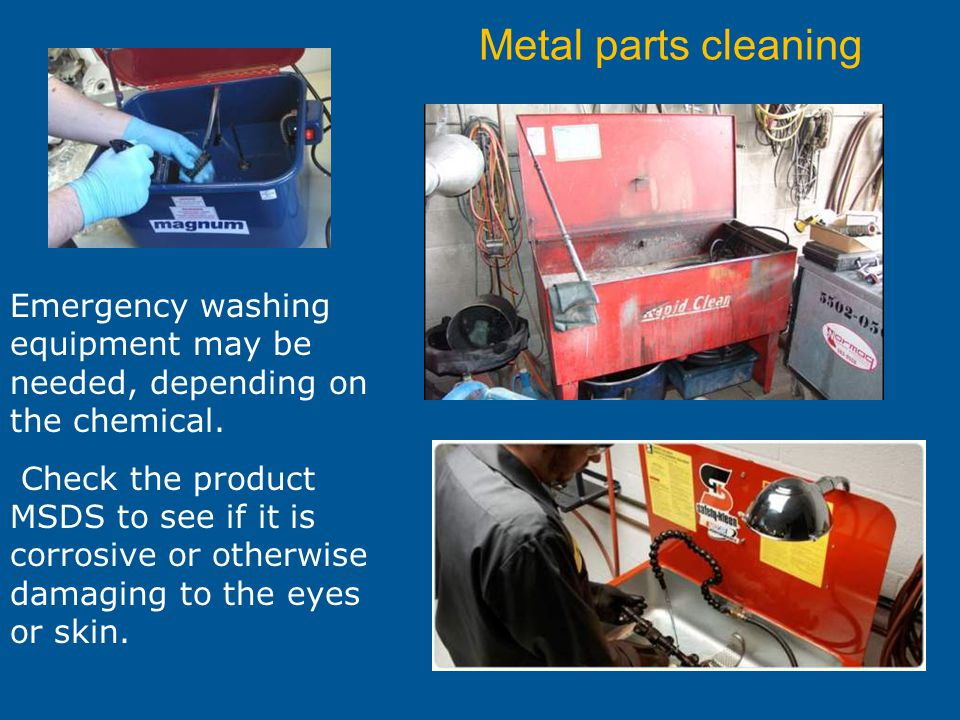 Metal parts cleaning Emergency washing equipment may be needed, depending on the chemical. Check the product MSDS to see if it is corrosive or otherwi