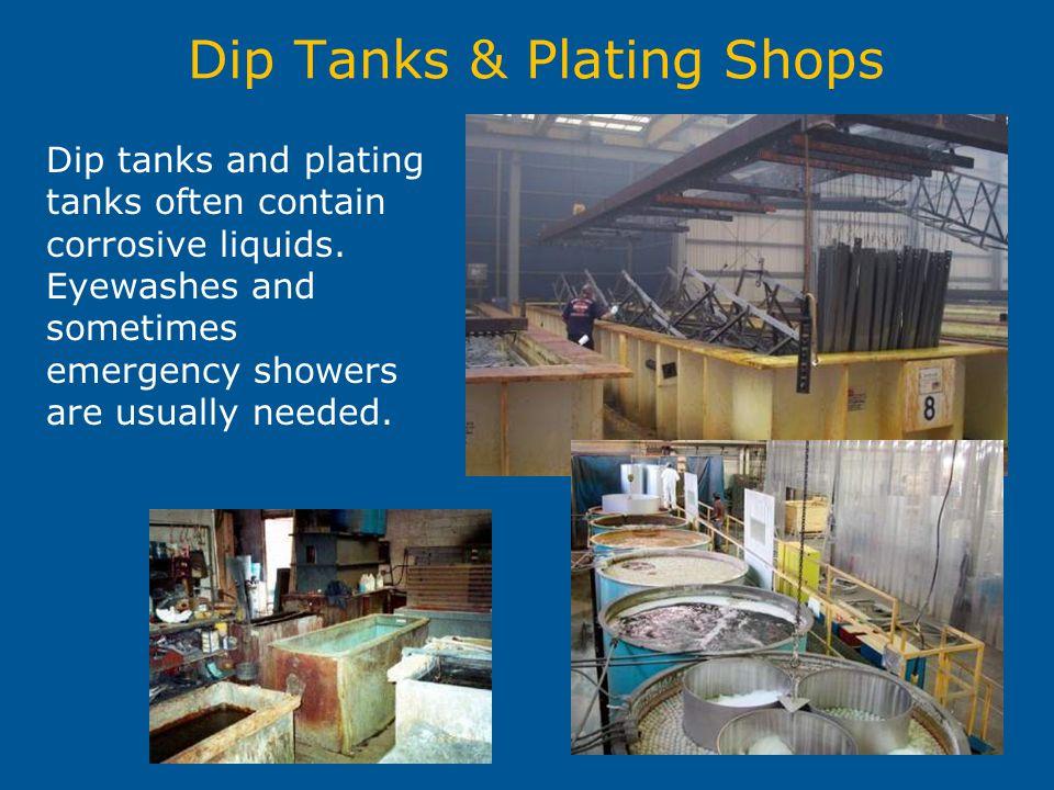 Dip Tanks & Plating Shops Dip tanks and plating tanks often contain corrosive liquids.