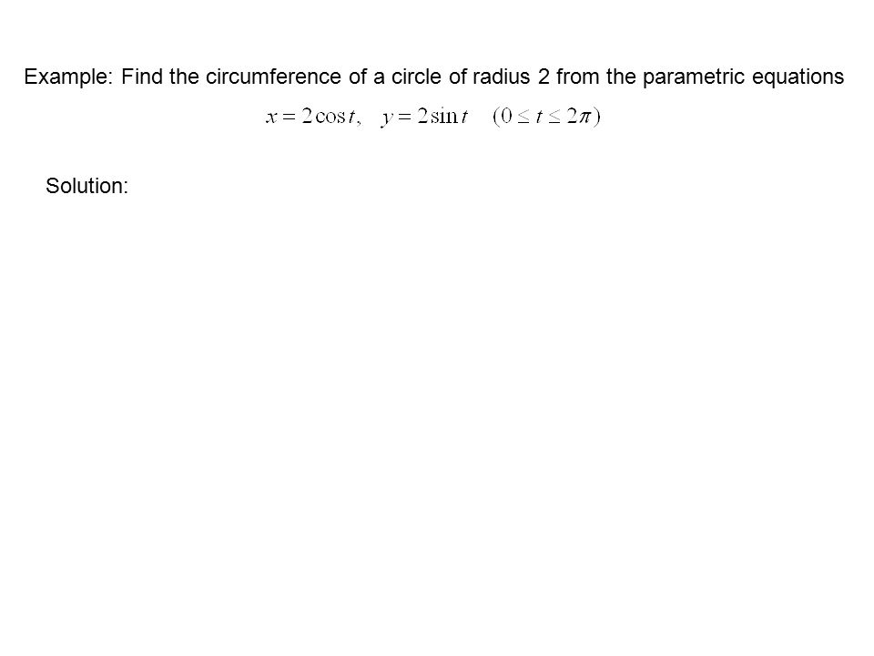 Example: Find the circumference of a circle of radius 2 from the parametric equations Solution: