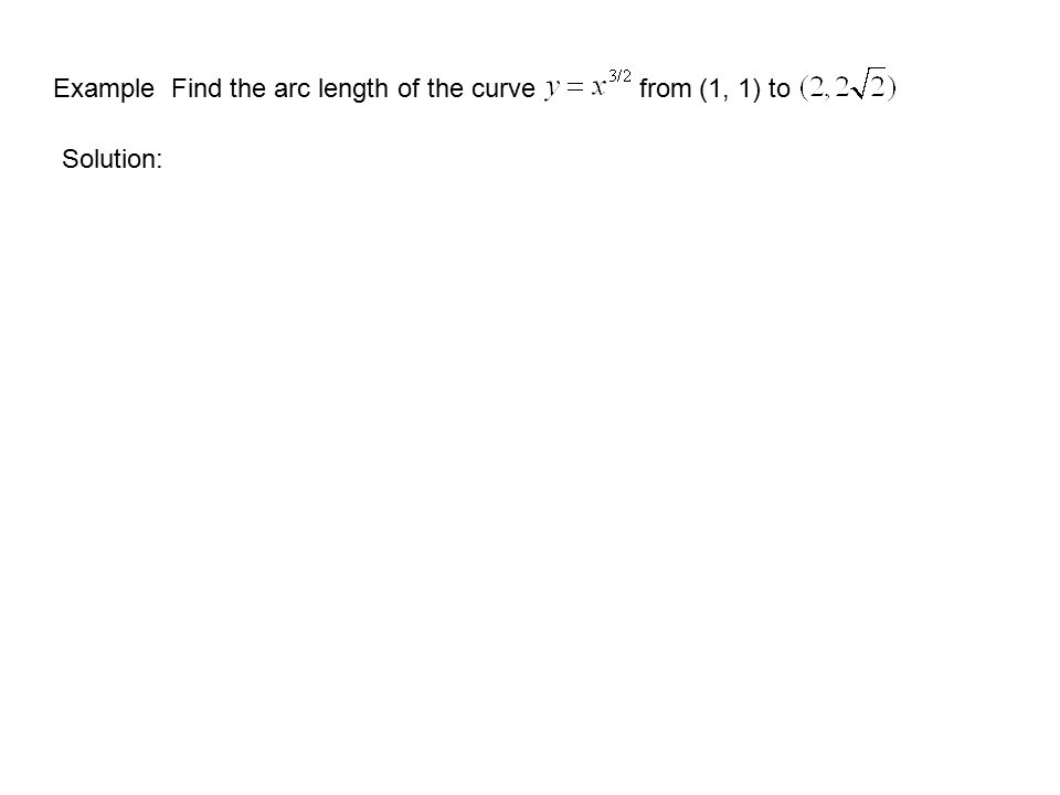Example Find the arc length of the curve from (1, 1) to Solution: