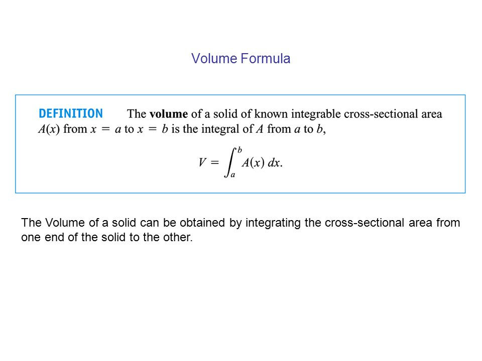 Volume Formula The Volume of a solid can be obtained by integrating the cross-sectional area from one end of the solid to the other.