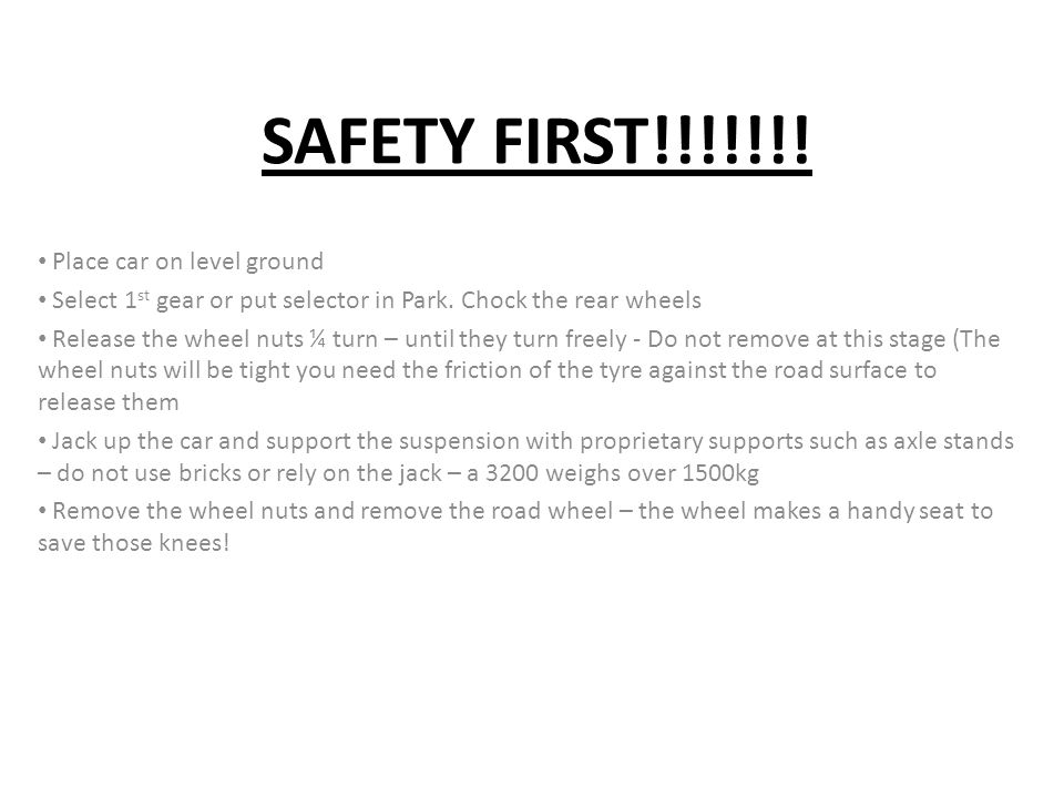 SAFETY FIRST!!!!!!! Place car on level ground Select 1 st gear or put selector in Park. Chock the rear wheels Release the wheel nuts ¼ turn – until th
