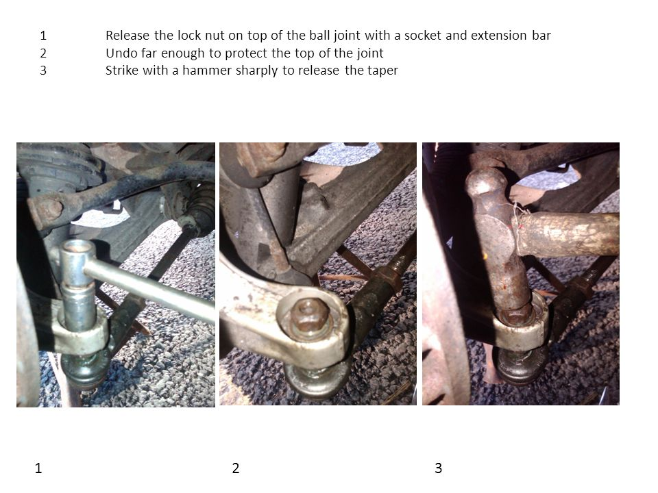 1Release the lock nut on top of the ball joint with a socket and extension bar 2Undo far enough to protect the top of the joint 3Strike with a hammer