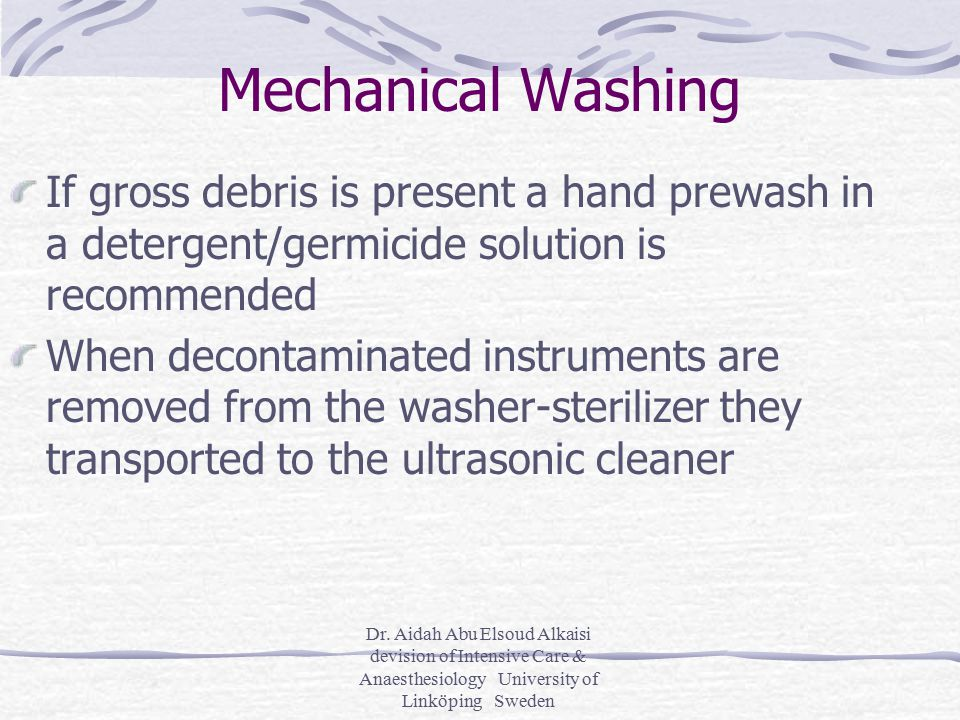 Dr. Aidah Abu Elsoud Alkaisi devision of Intensive Care & Anaesthesiology University of Linköping Sweden Mechanical Washing If gross debris is present