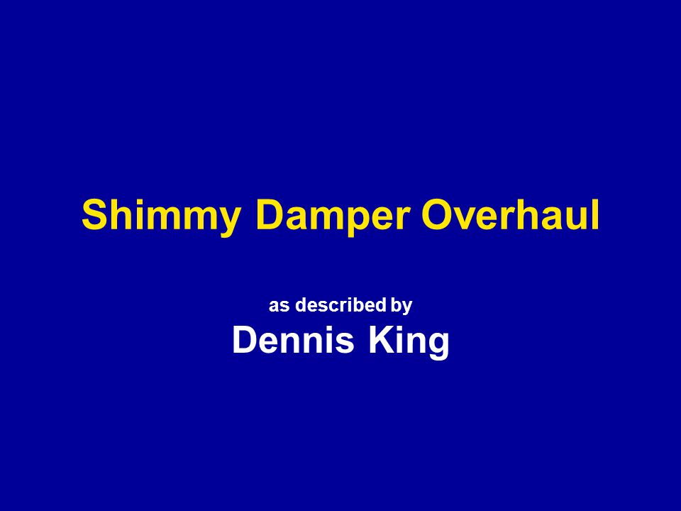 Shimmy Damper Overhaul as described by Dennis King