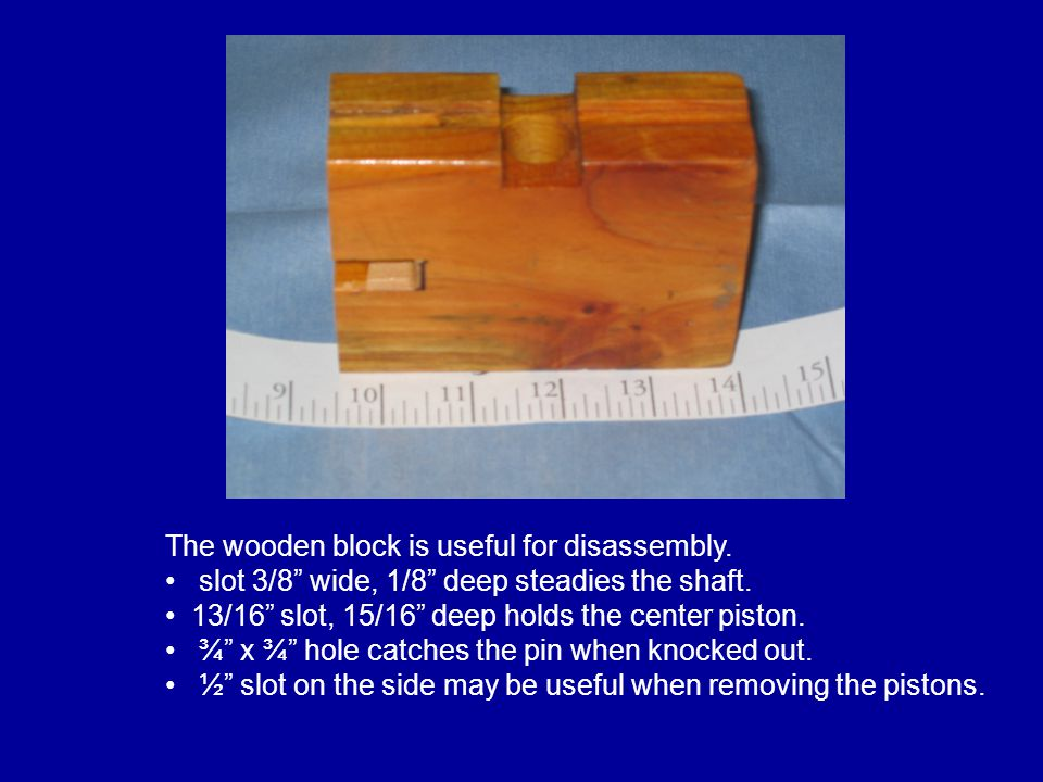 "The wooden block is useful for disassembly. slot 3/8"" wide, 1/8"" deep steadies the shaft. 13/16"" slot, 15/16"" deep holds the center piston. ¾"" x ¾"" ho"