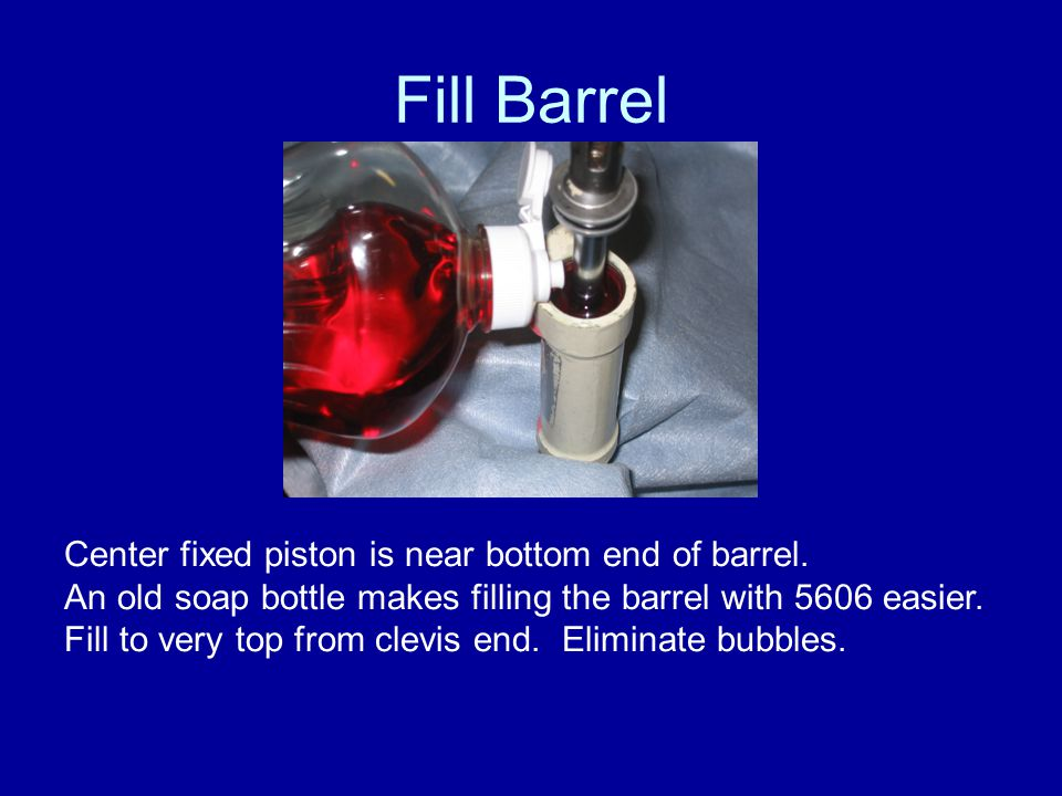 Fill Barrel Center fixed piston is near bottom end of barrel. An old soap bottle makes filling the barrel with 5606 easier. Fill to very top from clev