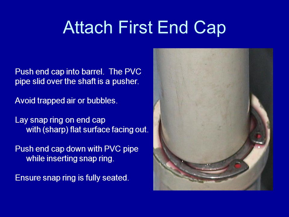 Attach First End Cap Push end cap into barrel. The PVC pipe slid over the shaft is a pusher. Avoid trapped air or bubbles. Lay snap ring on end cap wi