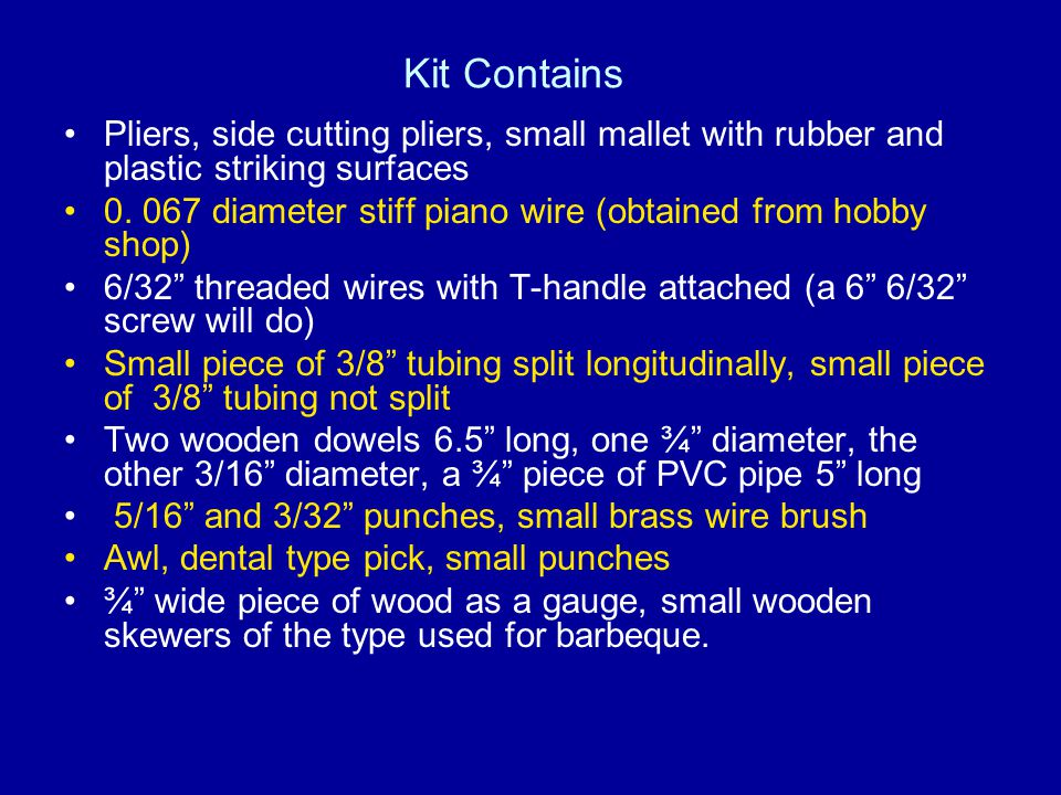 Kit Contains Pliers, side cutting pliers, small mallet with rubber and plastic striking surfaces 0. 067 diameter stiff piano wire (obtained from hobby