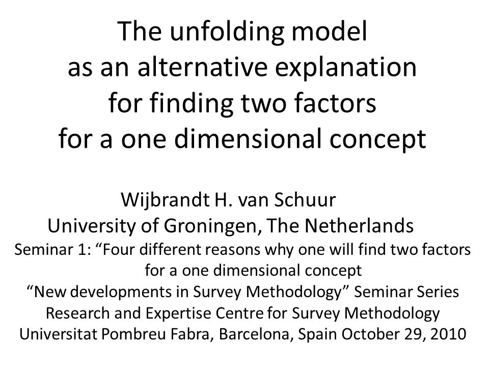 The unfolding model as an alternative explanation for finding two factors for a one dimensional concept Wijbrandt H.