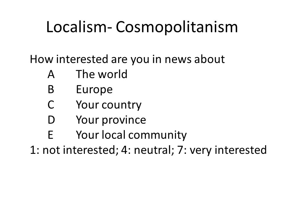 Localism- Cosmopolitanism How interested are you in news about AThe world BEurope CYour country DYour province EYour local community 1: not interested; 4: neutral; 7: very interested