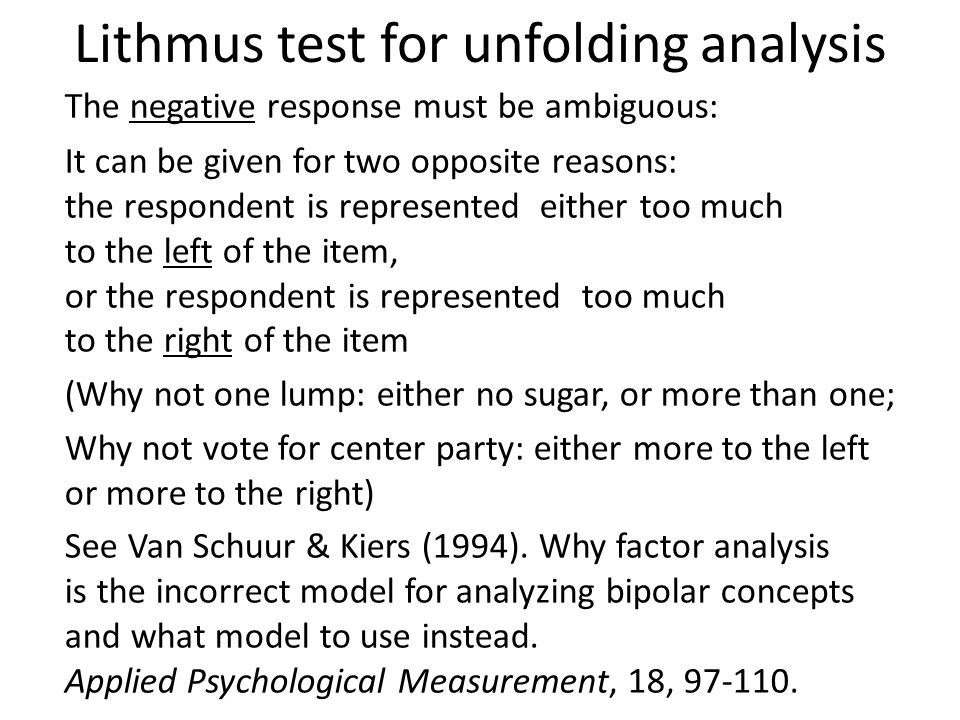 Lithmus test for unfolding analysis The negative response must be ambiguous: It can be given for two opposite reasons: the respondent is represented either too much to the left of the item, or the respondent is represented too much to the right of the item (Why not one lump: either no sugar, or more than one; Why not vote for center party: either more to the left or more to the right) See Van Schuur & Kiers (1994).