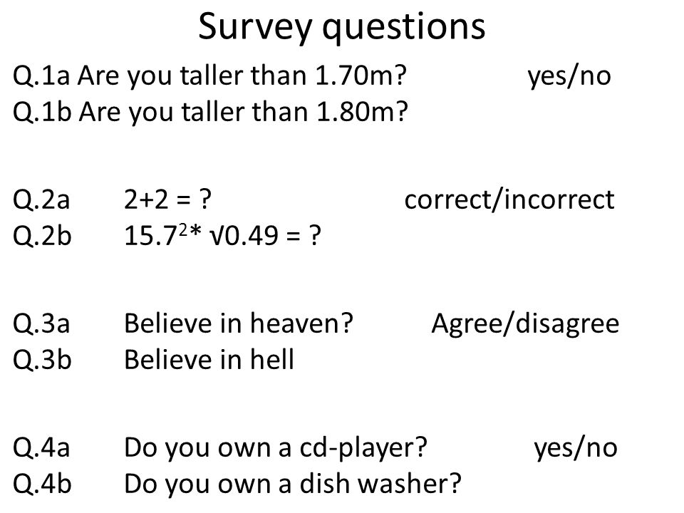 Survey questions Q.1a Are you taller than 1.70m. yes/no Q.1b Are you taller than 1.80m.