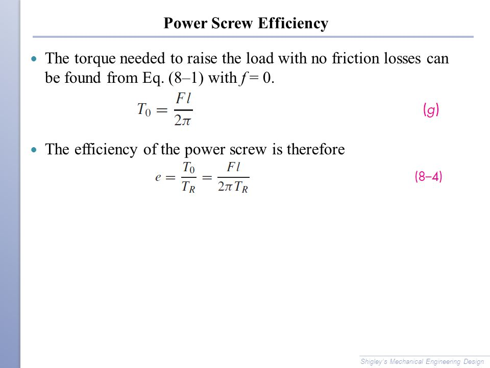 Power Screw Efficiency The torque needed to raise the load with no friction losses can be found from Eq. (8–1) with f = 0. The efficiency of the power