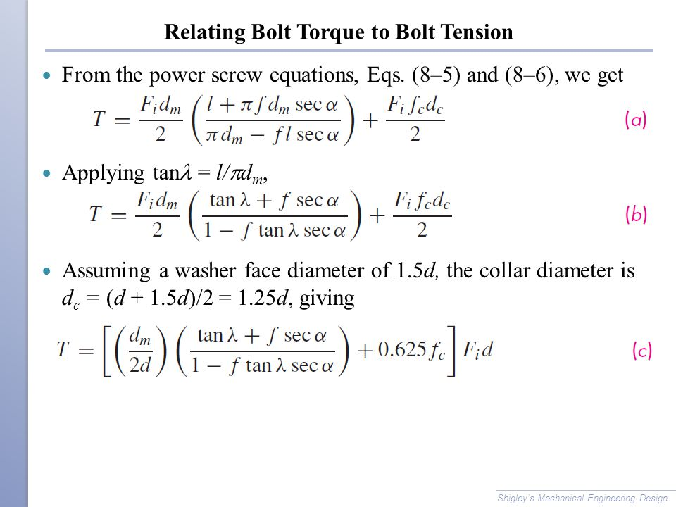 Relating Bolt Torque to Bolt Tension From the power screw equations, Eqs. (8–5) and (8–6), we get Applying tan = l/  d m, Assuming a washer face diam
