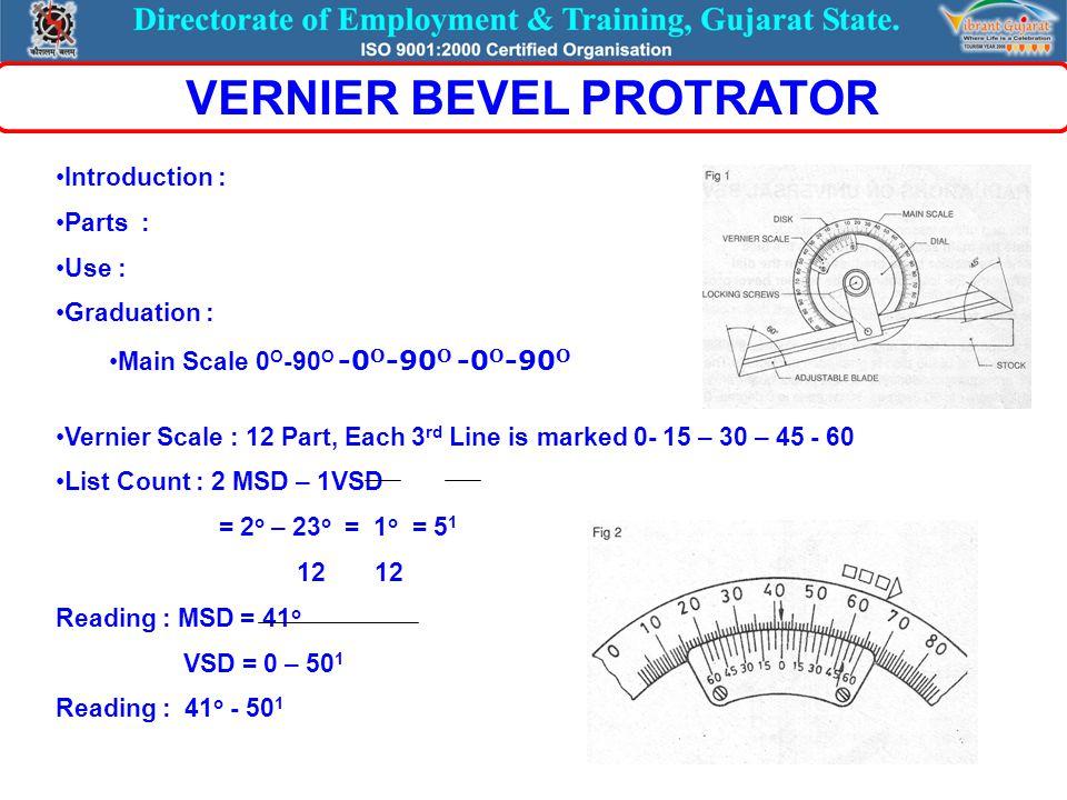 Introduction : Parts : Use : Graduation : Main Scale 0 O -90 O -0 O -90 O -0 O -90 O Vernier Scale : 12 Part, Each 3 rd Line is marked 0- 15 – 30 – 45 - 60 List Count : 2 MSD – 1VSD = 2 o – 23 o = 1 o = 5 1 12 12 Reading : MSD = 41 o VSD = 0 – 50 1 Reading : 41 o - 50 1 VERNIER BEVEL PROTRATOR