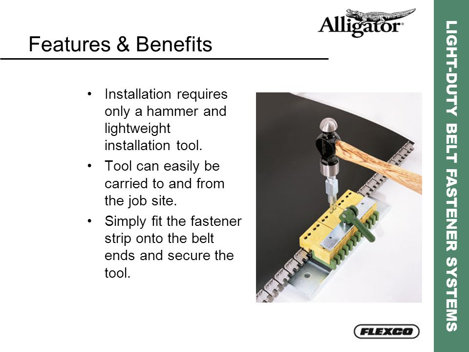 LIGHT-DUTY BELT FASTENER SYSTEMS Features & Benefits Installation requires only a hammer and lightweight installation tool. Tool can easily be carried