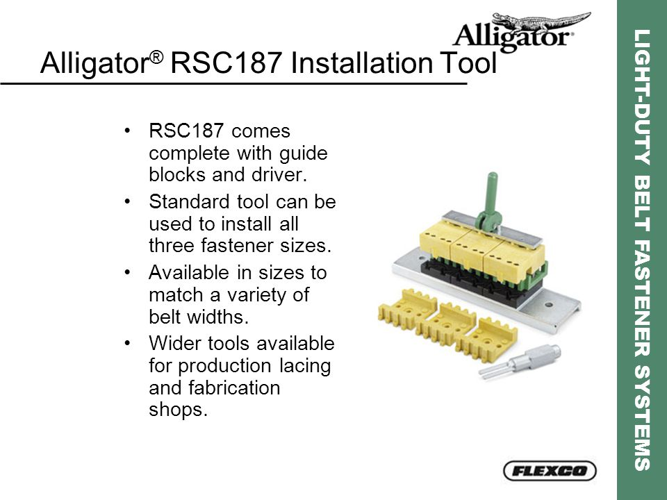 LIGHT-DUTY BELT FASTENER SYSTEMS Alligator ® RSC187 Installation Tool RSC187 comes complete with guide blocks and driver. Standard tool can be used to