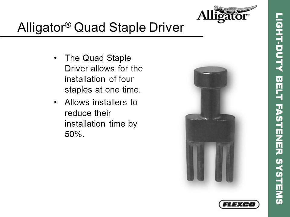 LIGHT-DUTY BELT FASTENER SYSTEMS Alligator ® Quad Staple Driver The Quad Staple Driver allows for the installation of four staples at one time. Allows