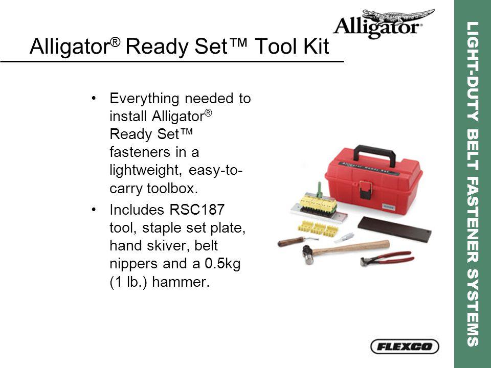 LIGHT-DUTY BELT FASTENER SYSTEMS Alligator ® Ready Set™ Tool Kit Everything needed to install Alligator ® Ready Set™ fasteners in a lightweight, easy-
