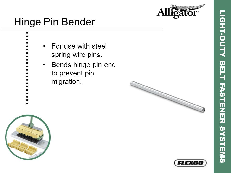 LIGHT-DUTY BELT FASTENER SYSTEMS Hinge Pin Bender For use with steel spring wire pins. Bends hinge pin end to prevent pin migration.