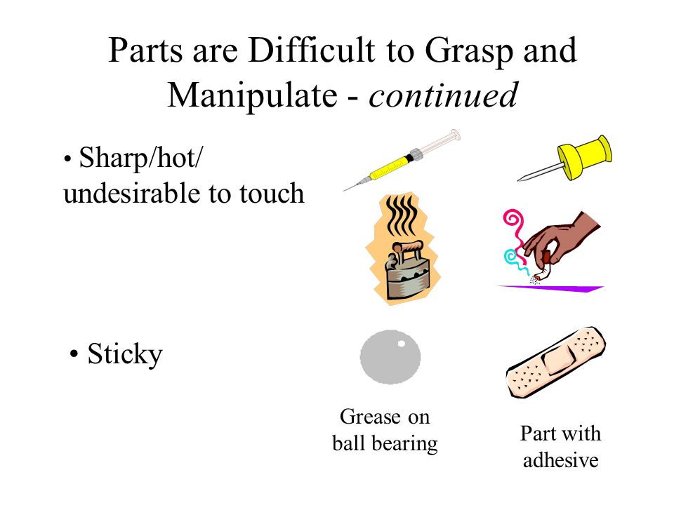 Parts are Difficult to Grasp and Manipulate - continued Need Grasping Tools (tweezers, magnets, snap rings, ) Due to part size/thickness Due to obscur