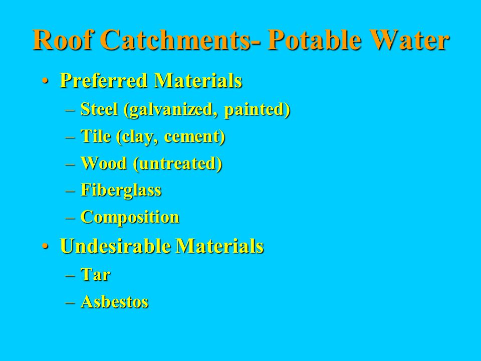 Roof Catchments- Potable Water Preferred MaterialsPreferred Materials –Steel (galvanized, painted) –Tile (clay, cement) –Wood (untreated) –Fiberglass –Composition Undesirable MaterialsUndesirable Materials –Tar –Asbestos