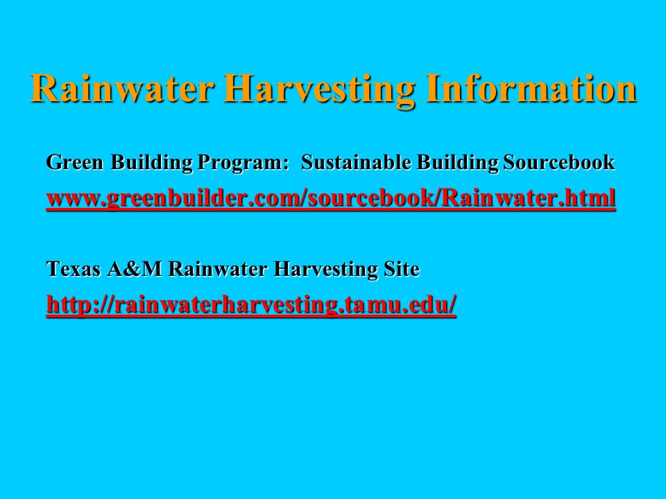 Rainwater Harvesting Information Green Building Program: Sustainable Building Sourcebook www.greenbuilder.com/sourcebook/Rainwater.html Texas A&M Rainwater Harvesting Site http://rainwaterharvesting.tamu.edu/