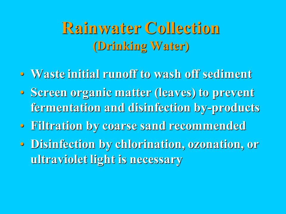 Rainwater Collection (Drinking Water) Waste initial runoff to wash off sedimentWaste initial runoff to wash off sediment Screen organic matter (leaves) to prevent fermentation and disinfection by-productsScreen organic matter (leaves) to prevent fermentation and disinfection by-products Filtration by coarse sand recommendedFiltration by coarse sand recommended Disinfection by chlorination, ozonation, or ultraviolet light is necessaryDisinfection by chlorination, ozonation, or ultraviolet light is necessary