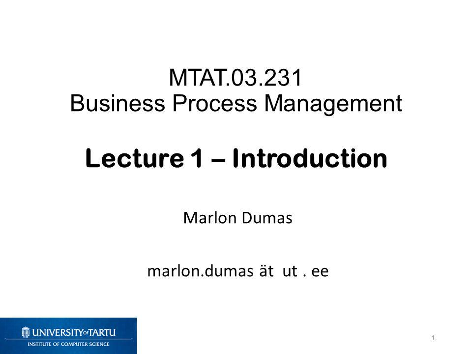 MTAT.03.231 Business Process Management Lecture 1 – Introduction Marlon Dumas marlon.dumas ät ut. ee 1