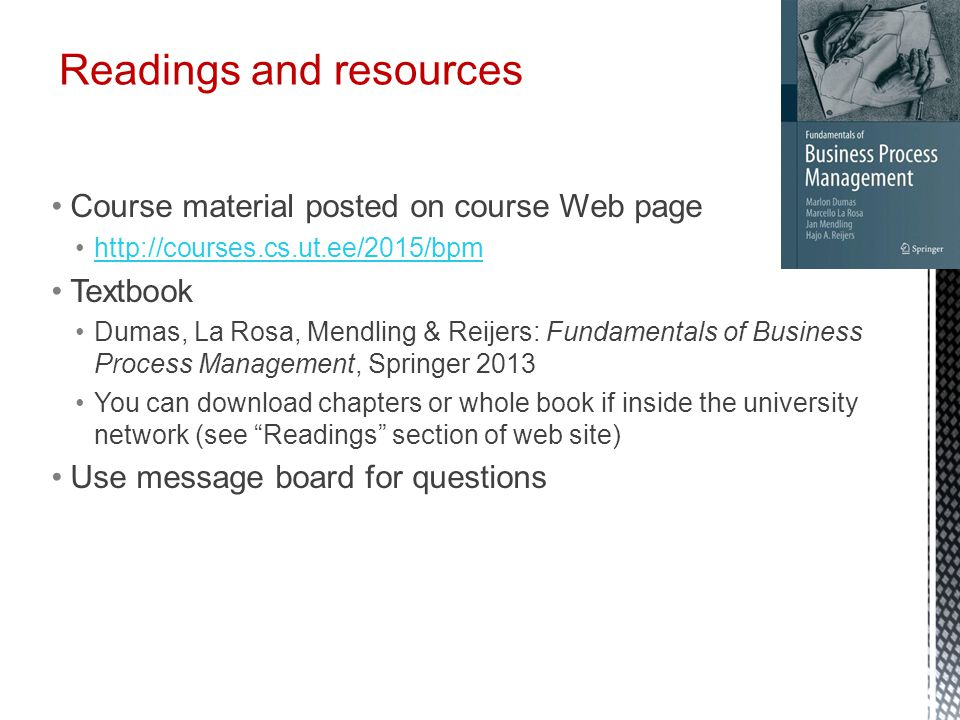 Course material posted on course Web page http://courses.cs.ut.ee/2015/bpm Textbook Dumas, La Rosa, Mendling & Reijers: Fundamentals of Business Proce
