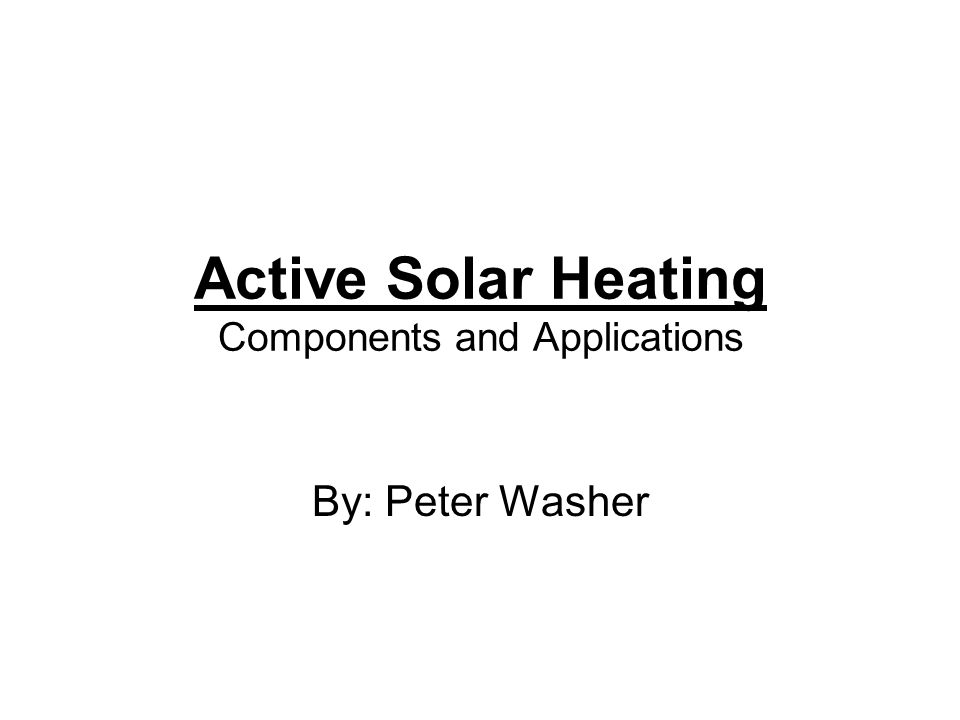 Active Solar Heating Components and Applications By: Peter Washer