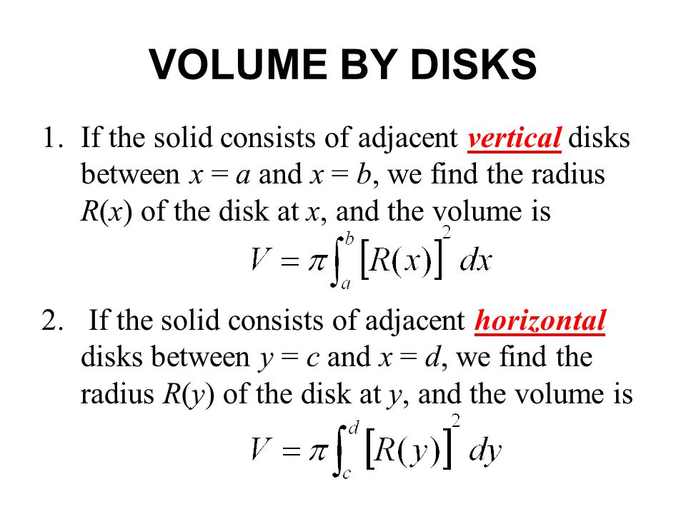 1.If the solid consists of adjacent vertical disks between x = a and x = b, we find the radius R(x) of the disk at x, and the volume is 2.
